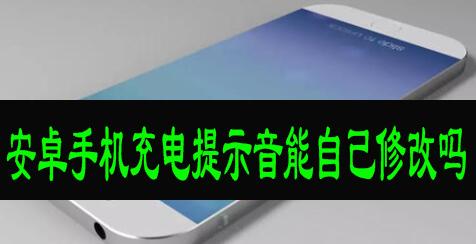 安卓手机充电提示音能自己修改吗?