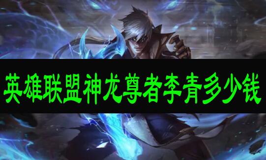 英雄联盟神龙尊者李青多少钱