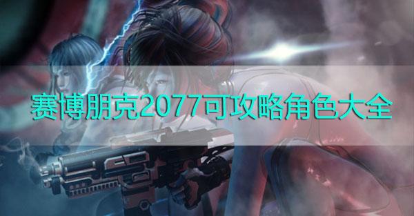 赛博朋克2077可攻略角色大全